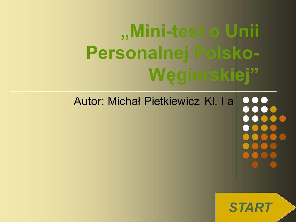 Mini-test o Unii Personalnej Polsko- Węgierskiej Autor: Michał Pietkiewicz Kl. I a START