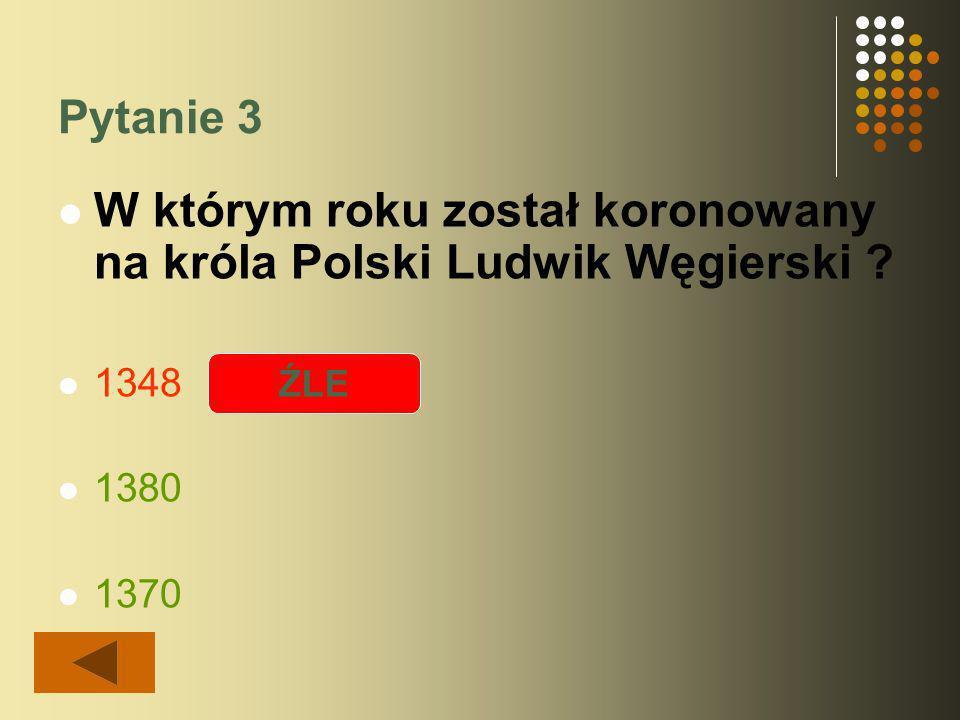 Pytanie 3 W którym roku został koronowany na króla Polski Ludwik Węgierski ? 1348 1380 1370 ŹLE