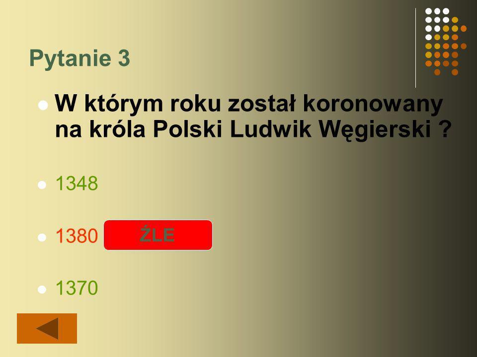 Pytanie 3 W którym roku został koronowany na króla Polski Ludwik Węgierski 1348 1380 1370 ŹLE