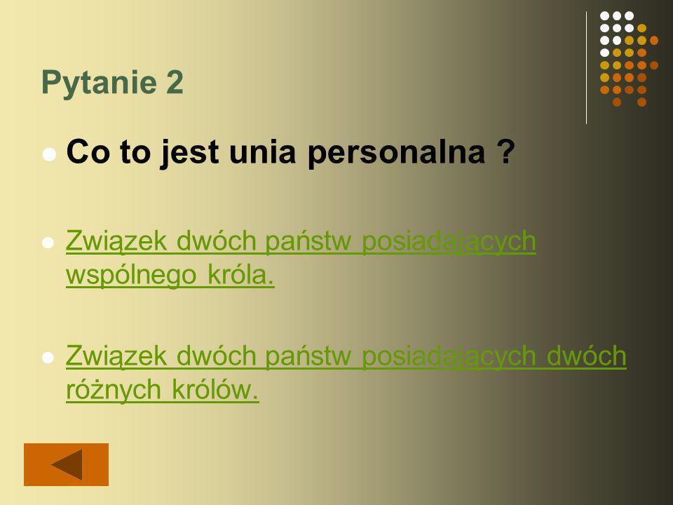 Pytanie 1 Unia personalna polsko- węgierska była za panowania: Ludwika Węgierskiego i Władysława III Warneńczyka.