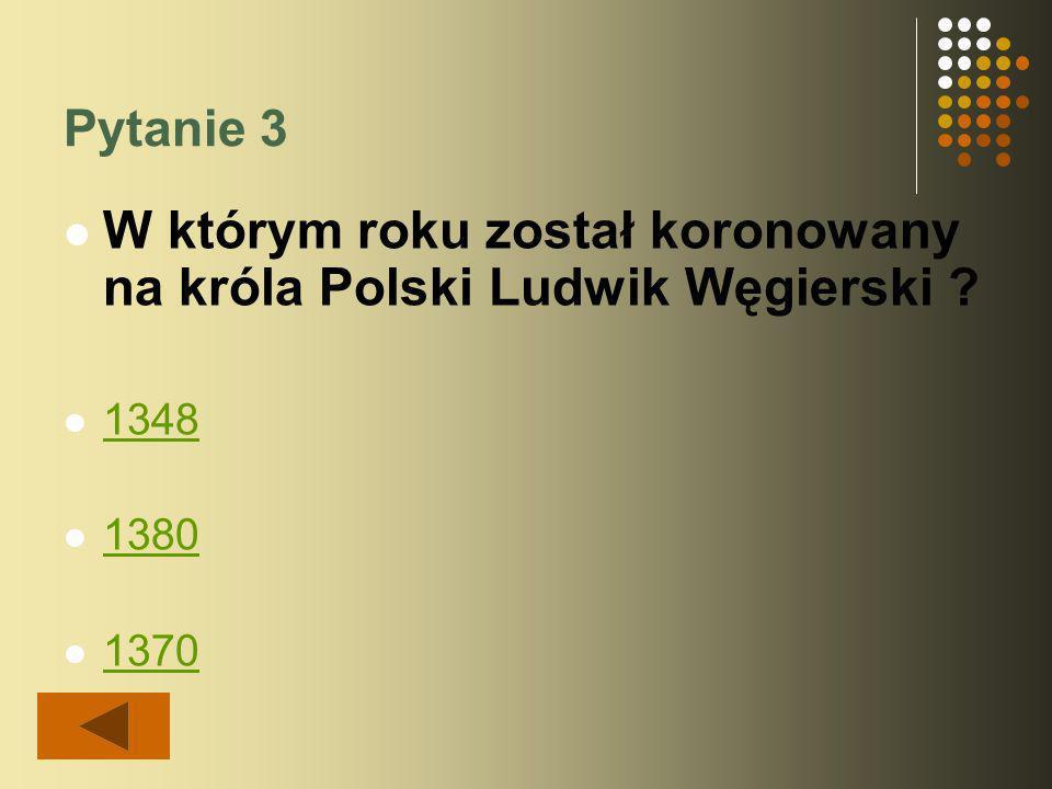 Pytanie 3 W którym roku został koronowany na króla Polski Ludwik Węgierski 1348 1380 1370