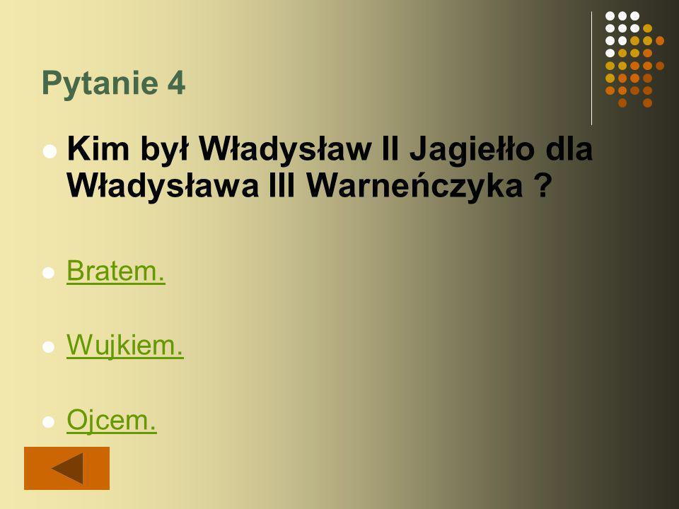 Pytanie 4 Kim był Władysław II Jagiełło dla Władysława III Warneńczyka ? Bratem. Wujkiem. Ojcem.
