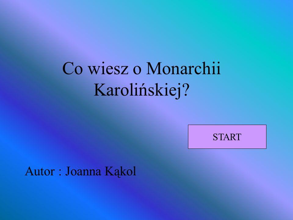 Co wiesz o Monarchii Karolińskiej? Autor : Joanna Kąkol START
