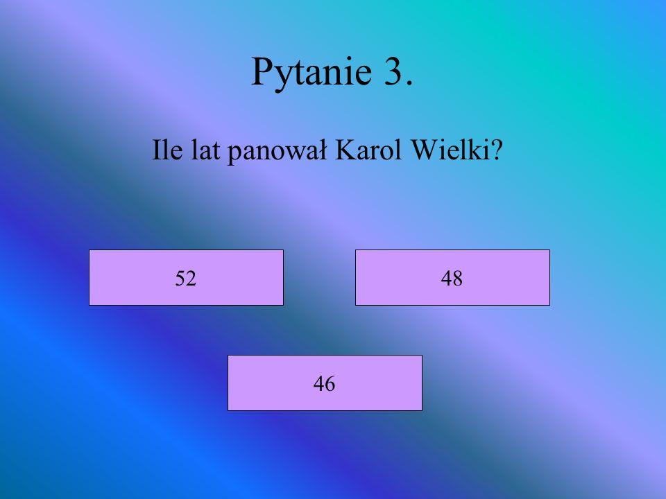 Pytanie 3. Ile lat panował Karol Wielki? 52 46 48