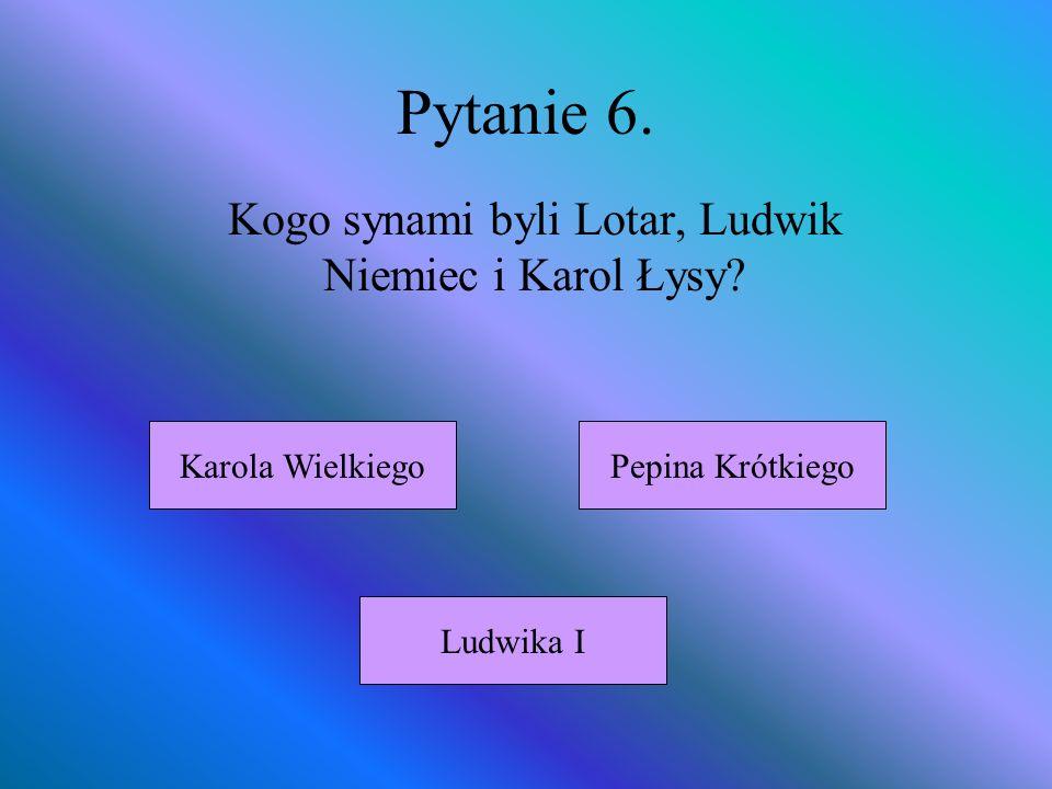 Pytanie 6. Kogo synami byli Lotar, Ludwik Niemiec i Karol Łysy? Karola Wielkiego Ludwika I Pepina Krótkiego