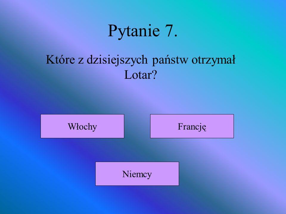Pytanie 7. Które z dzisiejszych państw otrzymał Lotar? Włochy Niemcy Francję