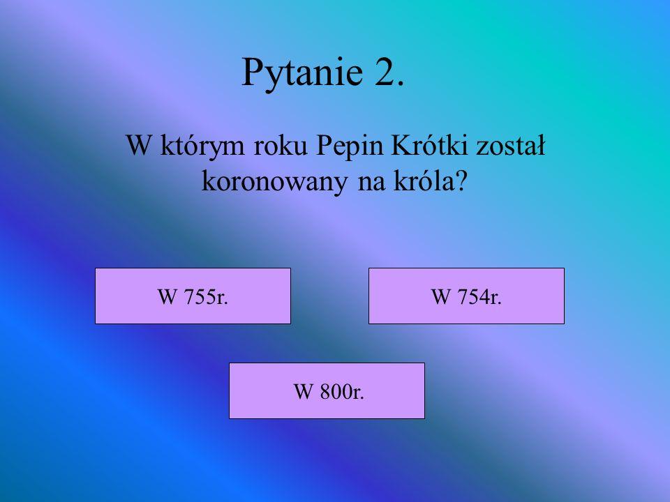 Pytanie 2. W którym roku Pepin Krótki został koronowany na króla? W 800r. W 755r.W 754r.
