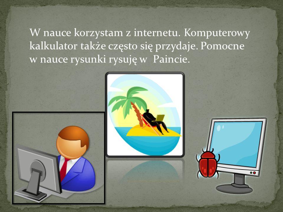 W nauce korzystam z internetu. Komputerowy kalkulator także często się przydaje. Pomocne w nauce rysunki rysuję w Paincie.