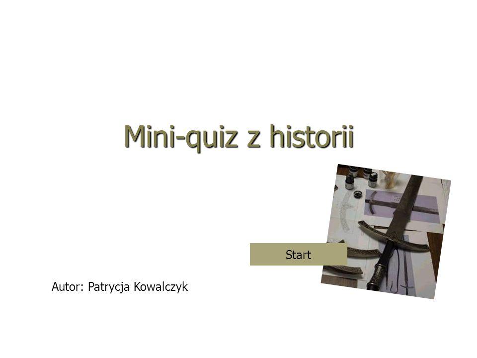 Mini-quiz z historii Autor: Patrycja Kowalczyk Start