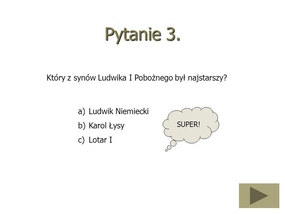 Pytanie 3. Który z synów Ludwika I Pobożnego był najstarszy? a)Ludwik Niemiecki b)Karol Łysy c)Lotar I SUPER!