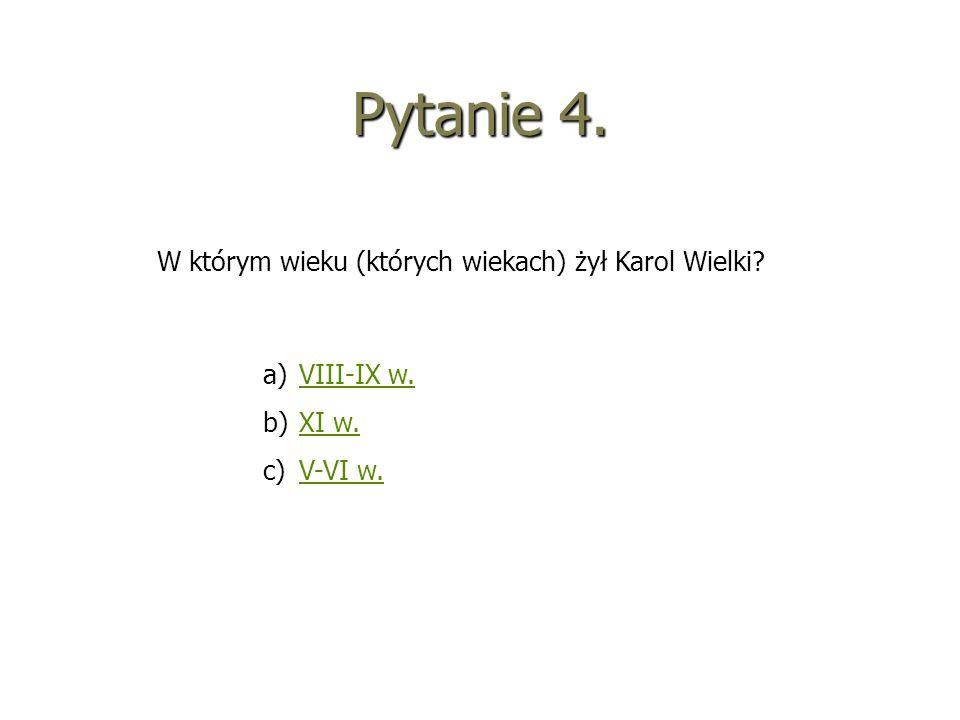 Pytanie 4. W którym wieku (których wiekach) żył Karol Wielki? a)VVIII-IX w. b)XXI w. c)VV-VI w.