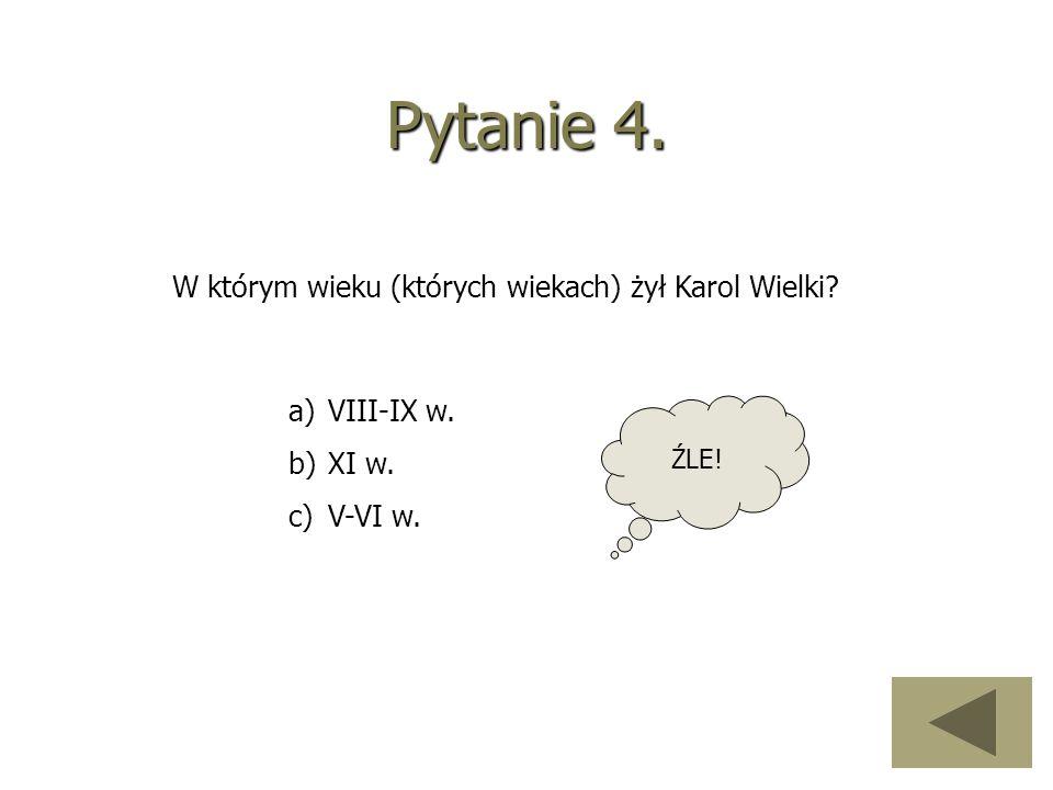 Pytanie 4. W którym wieku (których wiekach) żył Karol Wielki? a)VIII-IX w. b)XI w. c)V-VI w. ŹLE!