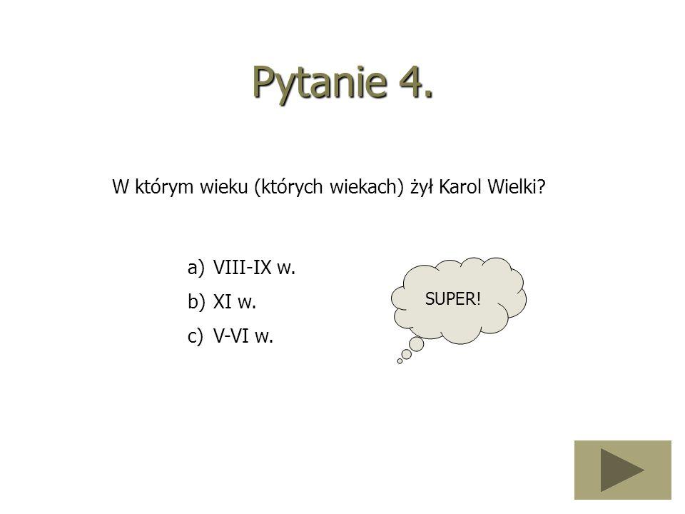 Pytanie 4. W którym wieku (których wiekach) żył Karol Wielki? a)VIII-IX w. b)XI w. c)V-VI w. SUPER!