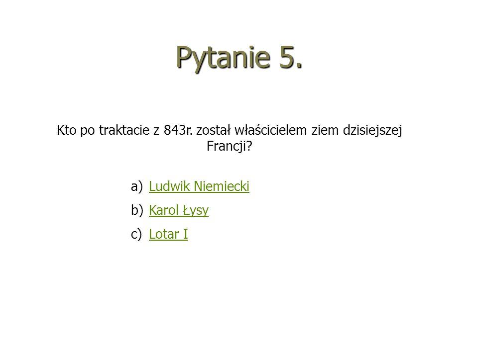 Pytanie 5. Kto po traktacie z 843r. został właścicielem ziem dzisiejszej Francji? a)LLudwik Niemiecki b)KKarol Łysy c)LLotar I