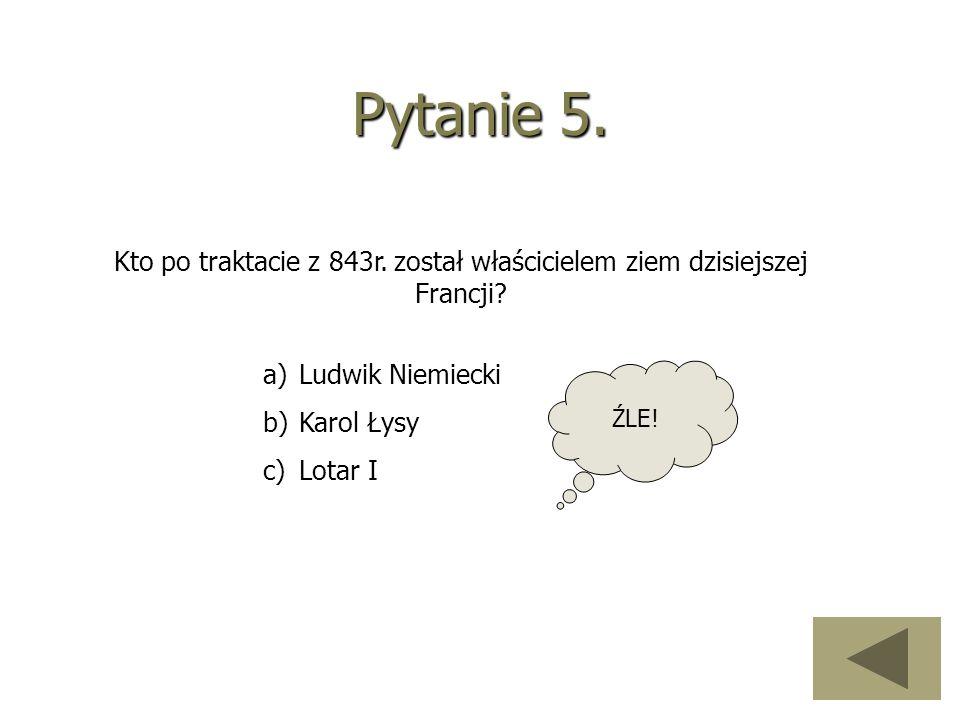 Pytanie 5. Kto po traktacie z 843r. został właścicielem ziem dzisiejszej Francji? a)Ludwik Niemiecki b)Karol Łysy c)Lotar I ŹLE!