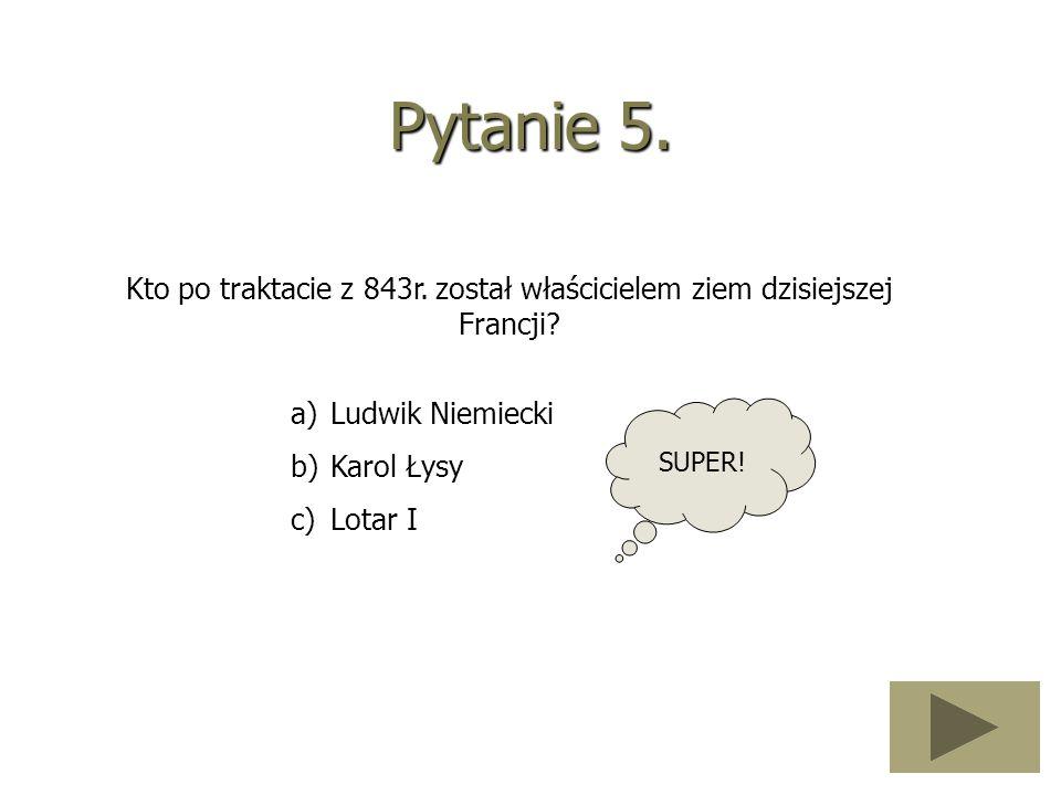 Pytanie 5. Kto po traktacie z 843r. został właścicielem ziem dzisiejszej Francji? a)Ludwik Niemiecki b)Karol Łysy c)Lotar I SUPER!