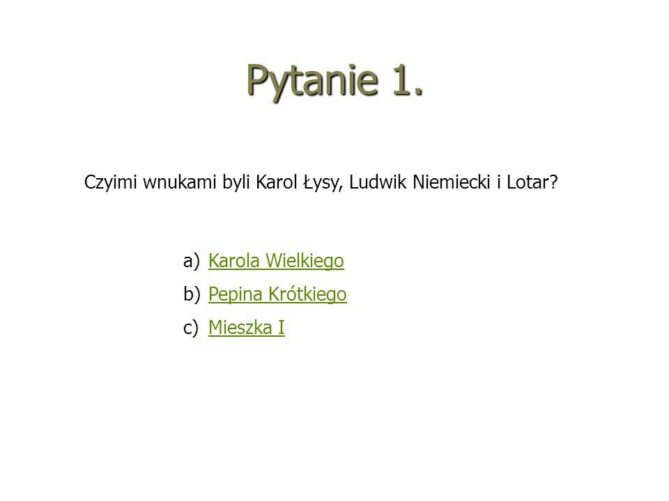 Pytanie 1. Czyimi wnukami byli Karol Łysy, Ludwik Niemiecki i Lotar? a)KKarola Wielkiego b)PPepina Krótkiego c)MMieszka I