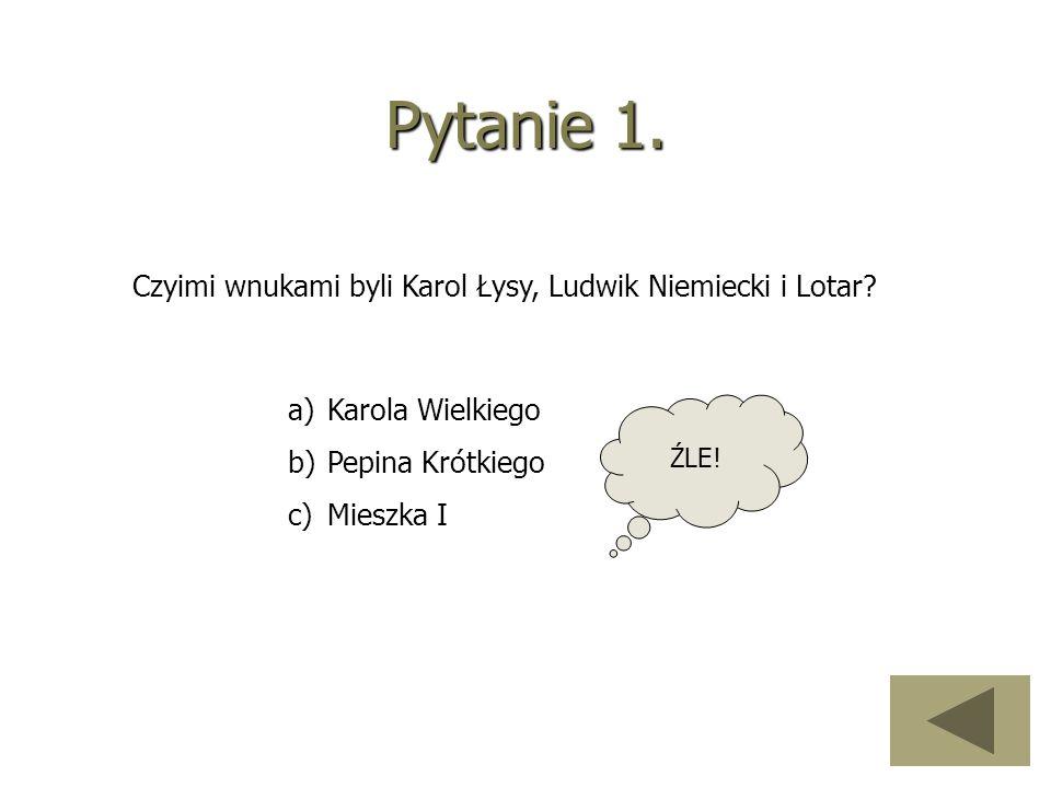 Pytanie 1. Czyimi wnukami byli Karol Łysy, Ludwik Niemiecki i Lotar? a)Karola Wielkiego b)Pepina Krótkiego c)Mieszka I ŹLE!