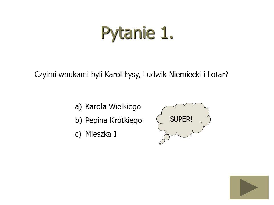Pytanie 1. Czyimi wnukami byli Karol Łysy, Ludwik Niemiecki i Lotar? a)Karola Wielkiego b)Pepina Krótkiego c)Mieszka I SUPER!