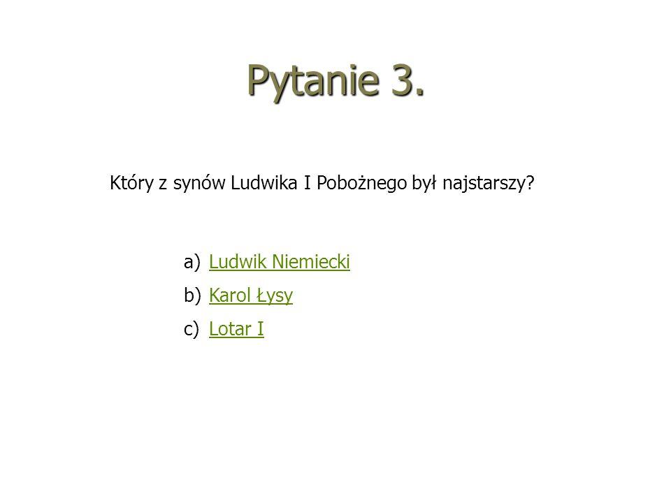 Pytanie 3. Który z synów Ludwika I Pobożnego był najstarszy? a)LLudwik Niemiecki b)KKarol Łysy c)LLotar I