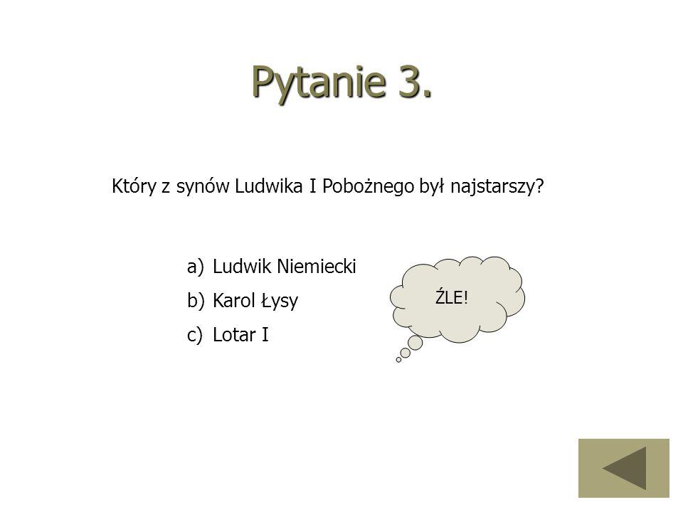 Pytanie 3. Który z synów Ludwika I Pobożnego był najstarszy? a)Ludwik Niemiecki b)Karol Łysy c)Lotar I ŹLE!