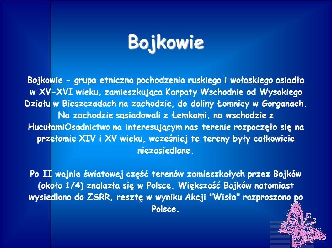Bojkowie Bojkowie - grupa etniczna pochodzenia ruskiego i wołoskiego osiadła w XV-XVI wieku, zamieszkująca Karpaty Wschodnie od Wysokiego Działu w Bie