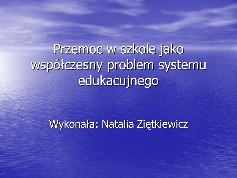 Przemoc w szkole jako współczesny problem systemu edukacujnego Wykonała: Natalia Ziętkiewicz