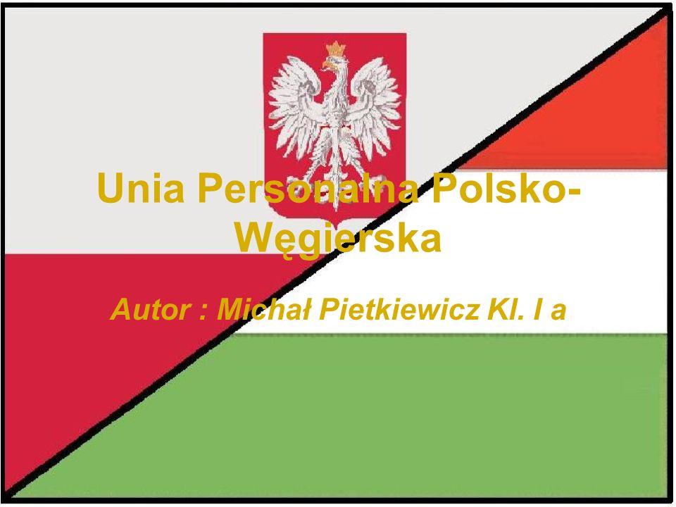 Unia Personalna Polsko- Węgierska Autor : Michał Pietkiewicz Kl. I a