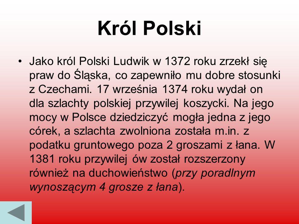 Król Polski Jako król Polski Ludwik w 1372 roku zrzekł się praw do Śląska, co zapewniło mu dobre stosunki z Czechami. 17 września 1374 roku wydał on d