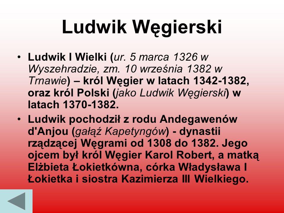 Ludwik Węgierski Ludwik I Wielki (ur. 5 marca 1326 w Wyszehradzie, zm. 10 września 1382 w Trnawie) – król Węgier w latach 1342-1382, oraz król Polski