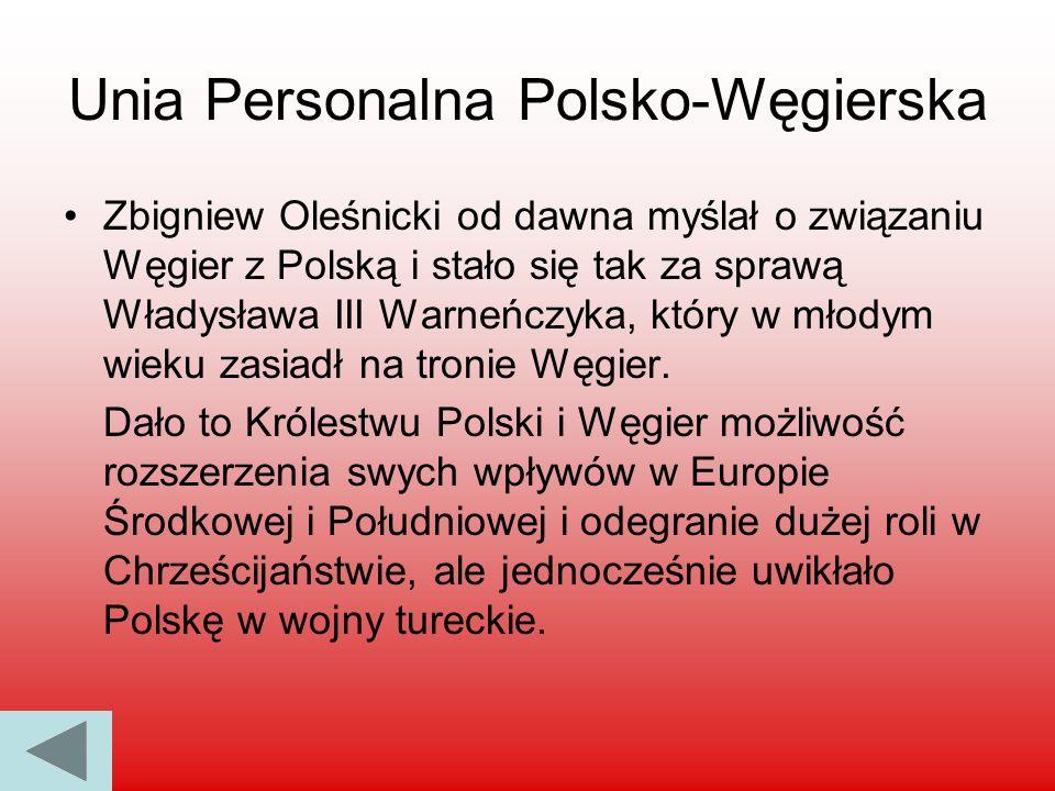 Unia Personalna Polsko-Węgierska Zbigniew Oleśnicki od dawna myślał o związaniu Węgier z Polską i stało się tak za sprawą Władysława III Warneńczyka,