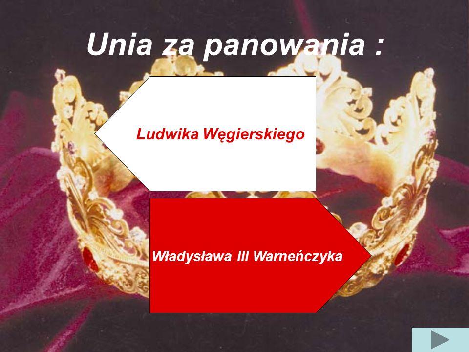 Unia za panowania : Władysława III Warneńczyka Ludwika Węgierskiego