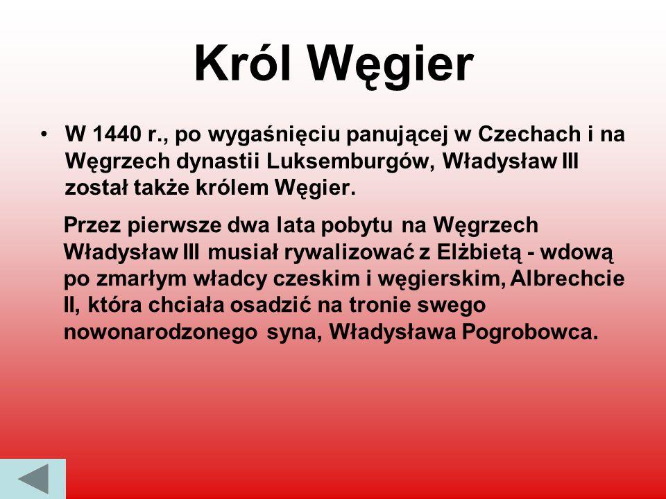 Król Węgier W 1440 r., po wygaśnięciu panującej w Czechach i na Węgrzech dynastii Luksemburgów, Władysław III został także królem Węgier. Przez pierws