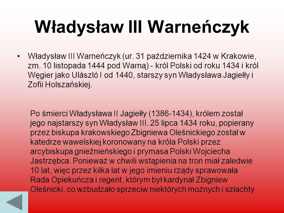 Władysław III Warneńczyk Władysław III Warneńczyk (ur. 31 października 1424 w Krakowie, zm. 10 listopada 1444 pod Warną) - król Polski od roku 1434 i