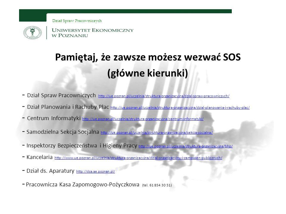 Dział Spraw Pracowniczych Pamiętaj, że zawsze możesz wezwać SOS (główne kierunki) - Dział Spraw Pracowniczych http://ue.poznan.pl/uczelnia/struktura-organizacyjna/dzial-spraw-pracowniczych/ - Dział Planowania i Rachuby Płac http://ue.poznan.pl/uczelnia/struktura-organizacyjna/dzial-planowania-i-rachuby-plac/ - Centrum Informatyki http://ue.poznan.pl/uczelnia/struktura-organizacyjna/centrum-informatyki/ http://ue.poznan.pl/uczelnia/struktura-organizacyjna/dzial-spraw-pracowniczych/ http://ue.poznan.pl/uczelnia/struktura-organizacyjna/dzial-planowania-i-rachuby-plac/ http://ue.poznan.pl/uczelnia/struktura-organizacyjna/centrum-informatyki/ - Samodzielna Sekcja Socjalna http://ue.poznan.pl/uczelnia/struktura-organizacyjna/sekcja-socjalna/ http://ue.poznan.pl/uczelnia/struktura-organizacyjna/sekcja-socjalna/ - Inspektorzy Bezpieczeństwa i Higieny Pracy http://ue.poznan.pl/uczelnia/struktura-organizacyjna/bhp/ - Kancelaria http://www.ue.poznan.pl/uczelnia/struktura-organizacyjna/dzial-organizacyjny-i-zamowien-publicznych/ http://ue.poznan.pl/uczelnia/struktura-organizacyjna/bhp/ http://www.ue.poznan.pl/uczelnia/struktura-organizacyjna/dzial-organizacyjny-i-zamowien-publicznych/ - Dział ds.