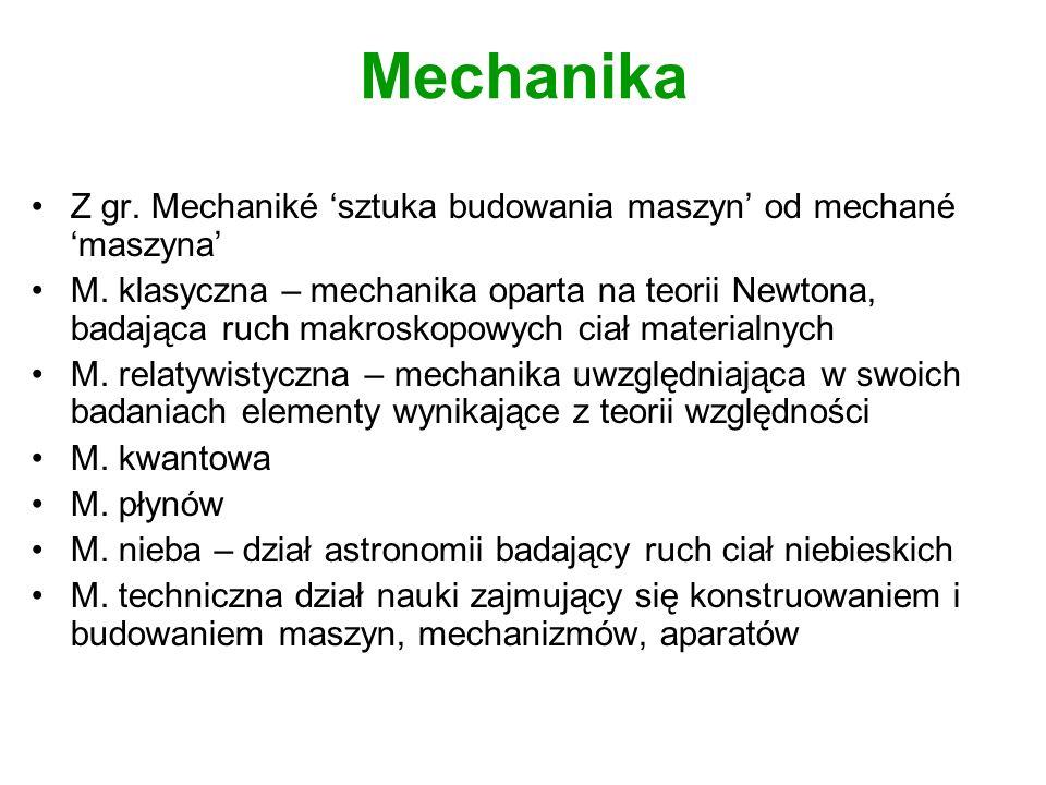 Mechanika Z gr. Mechaniké sztuka budowania maszyn od mechané maszyna M. klasyczna – mechanika oparta na teorii Newtona, badająca ruch makroskopowych c
