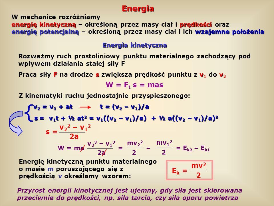 Siły zachowawcze polu ciężkości W polu ciężkości przesuwa się punkt materialny po torze zamkniętym ABCDA Praca siły ciężkości F po torze zamkniętym ABCDA: W AB = mgh W BC = 0 W CD = mgh W DA = 0 W ABCDA = W AB +W BC +W CD +W DA = –mgh+0+mgh+0 = 0 Fs F ds = 0 Siłę nazywamy zachowawczą albo potencjalną, jeżeli jej praca po dowolnym torze zamkniętym jest równa zeru Stała siła F=mg h h Droga s=AB+BC+CD+DA Praca W=Fs