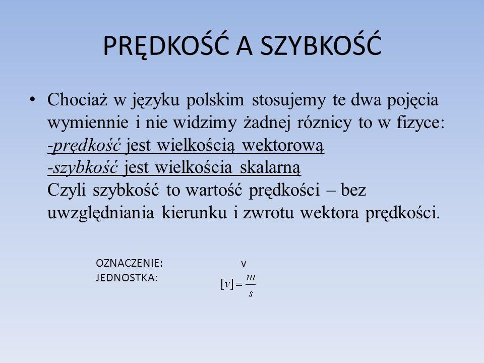 PRĘDKOŚĆ A SZYBKOŚĆ Chociaż w języku polskim stosujemy te dwa pojęcia wymiennie i nie widzimy żadnej róznicy to w fizyce: -prędkość jest wielkością we