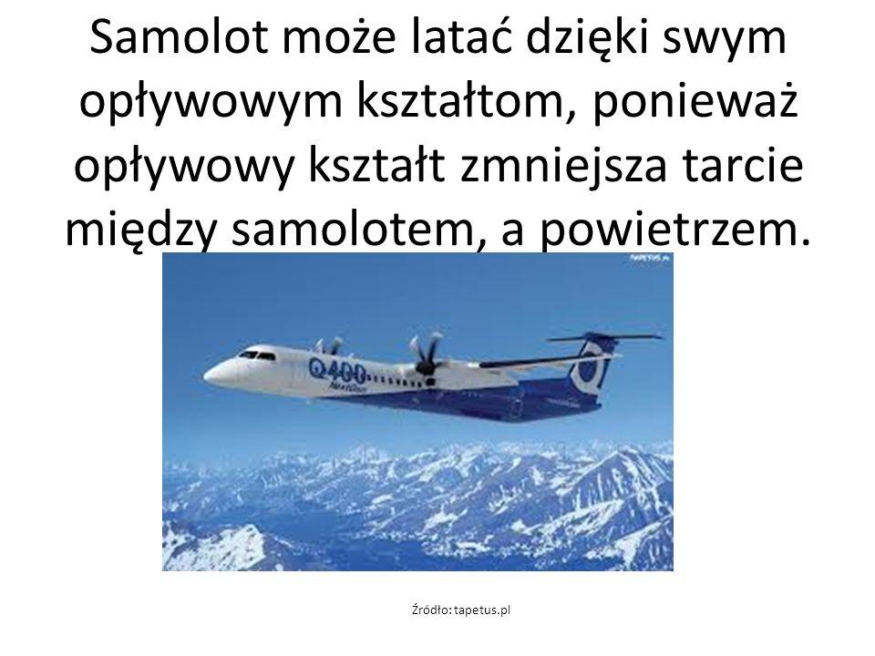 Samolot może latać dzięki swym opływowym kształtom, ponieważ opływowy kształt zmniejsza tarcie między samolotem, a powietrzem.
