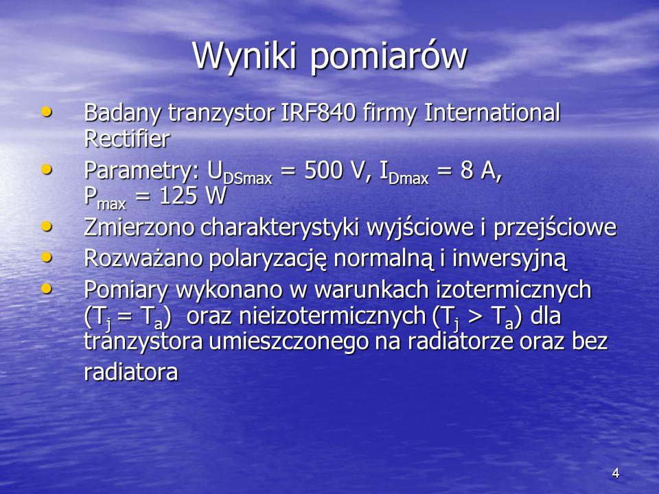 4 Wyniki pomiarów Badany tranzystor IRF840 firmy International Rectifier Badany tranzystor IRF840 firmy International Rectifier Parametry: U DSmax = 500 V, I Dmax = 8 A, P max = 125 W Parametry: U DSmax = 500 V, I Dmax = 8 A, P max = 125 W Zmierzono charakterystyki wyjściowe i przejściowe Zmierzono charakterystyki wyjściowe i przejściowe Rozważano polaryzację normalną i inwersyjną Rozważano polaryzację normalną i inwersyjną Pomiary wykonano w warunkach izotermicznych (T j = T a ) oraz nieizotermicznych (T j > T a ) dla tranzystora umieszczonego na radiatorze oraz bez radiatora Pomiary wykonano w warunkach izotermicznych (T j = T a ) oraz nieizotermicznych (T j > T a ) dla tranzystora umieszczonego na radiatorze oraz bez radiatora