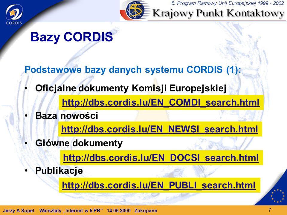 Jerzy A.Supel Warsztaty Internet w 5.PR 14.06.2000 Zakopane 7 Bazy CORDIS Podstawowe bazy danych systemu CORDIS (1): Oficjalne dokumenty Komisji Europejskiej Baza nowości Główne dokumenty Publikacje http://dbs.cordis.lu/EN_COMDI_search.html http://dbs.cordis.lu/EN_NEWSI_search.html http://dbs.cordis.lu/EN_DOCSI_search.html http://dbs.cordis.lu/EN_PUBLI_search.html