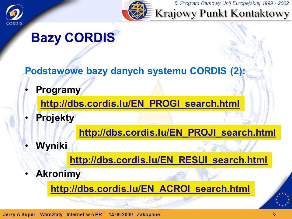 Jerzy A.Supel Warsztaty Internet w 5.PR 14.06.2000 Zakopane 8 Bazy CORDIS Podstawowe bazy danych systemu CORDIS (2): Programy Projekty Wyniki Akronimy http://dbs.cordis.lu/EN_PROGI_search.html http://dbs.cordis.lu/EN_PROJI_search.html http://dbs.cordis.lu/EN_RESUI_search.html http://dbs.cordis.lu/EN_ACROI_search.html