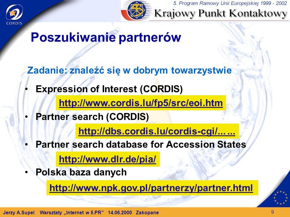 Jerzy A.Supel Warsztaty Internet w 5.PR 14.06.2000 Zakopane 9 Poszukiwanie partnerów Zadanie: znaleźć się w dobrym towarzystwie Expression of Interest (CORDIS) Partner search (CORDIS) Partner search database for Accession States Polska baza danych http://www.cordis.lu/fp5/src/eoi.htm http://www.npk.gov.pl/partnerzy/partner.html http://www.dlr.de/pia/ http://dbs.cordis.lu/cordis-cgi/......