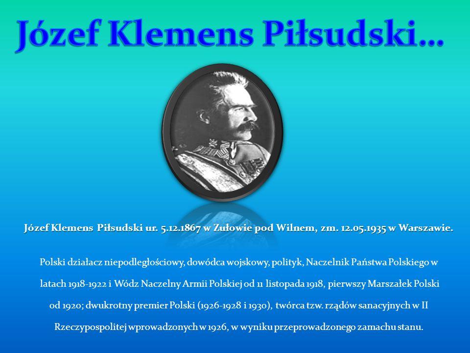 Józef Klemens Piłsudski ur. 5.12.1867 w Zułowie pod Wilnem, zm. 12.05.1935 w Warszawie. Polski działacz niepodległościowy, dowódca wojskowy, polityk,