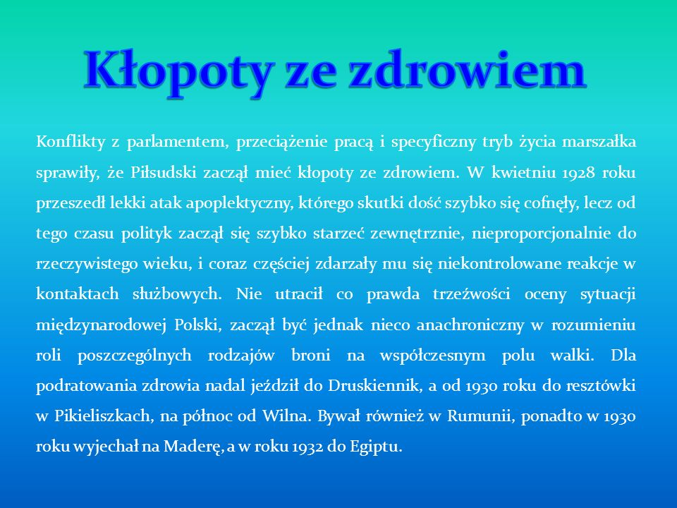 Konflikty z parlamentem, przeciążenie pracą i specyficzny tryb życia marszałka sprawiły, że Piłsudski zaczął mieć kłopoty ze zdrowiem. W kwietniu 1928