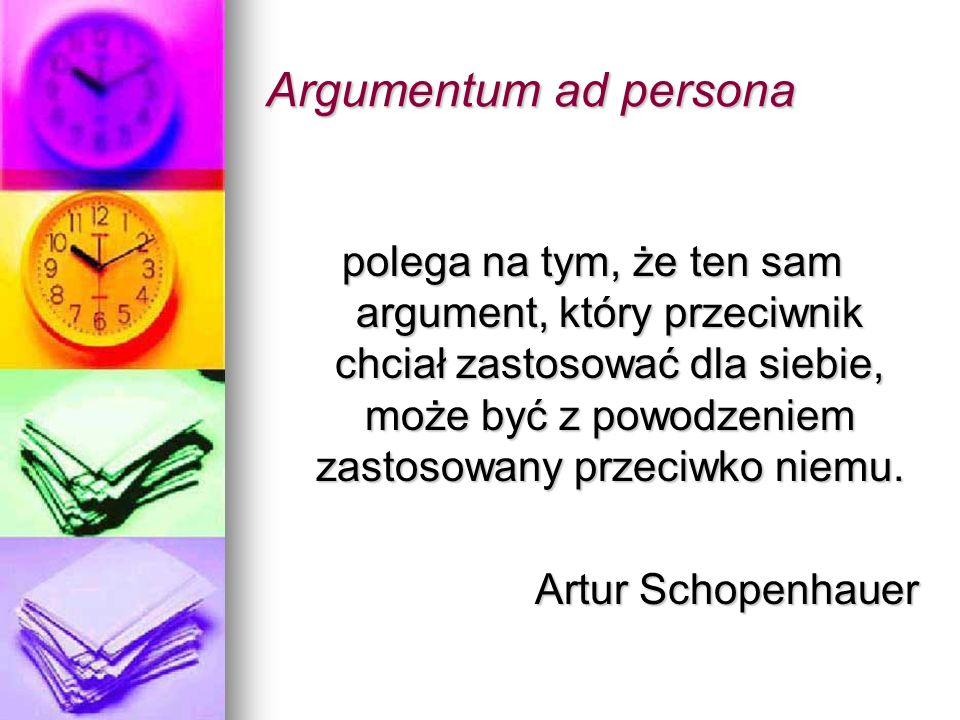 Argumentum ad persona polega na tym, że ten sam argument, który przeciwnik chciał zastosować dla siebie, może być z powodzeniem zastosowany przeciwko niemu.