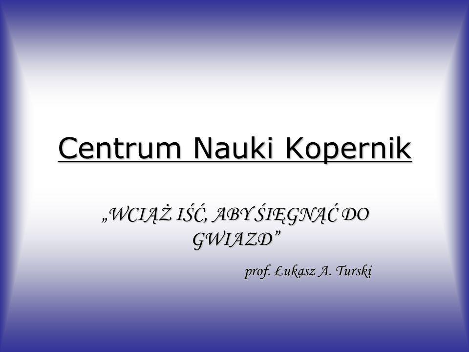 Centrum Nauki Kopernik WCIĄŻ IŚĆ, ABY ŚIĘGNĄĆ DO GWIAZDWCIĄŻ IŚĆ, ABY ŚIĘGNĄĆ DO GWIAZD prof. Łukasz A. Turski prof. Łukasz A. Turski