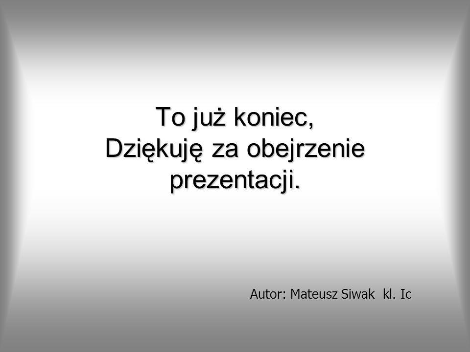 To już koniec, Dziękuję za obejrzenie prezentacji. Autor: Mateusz Siwak kl. Ic