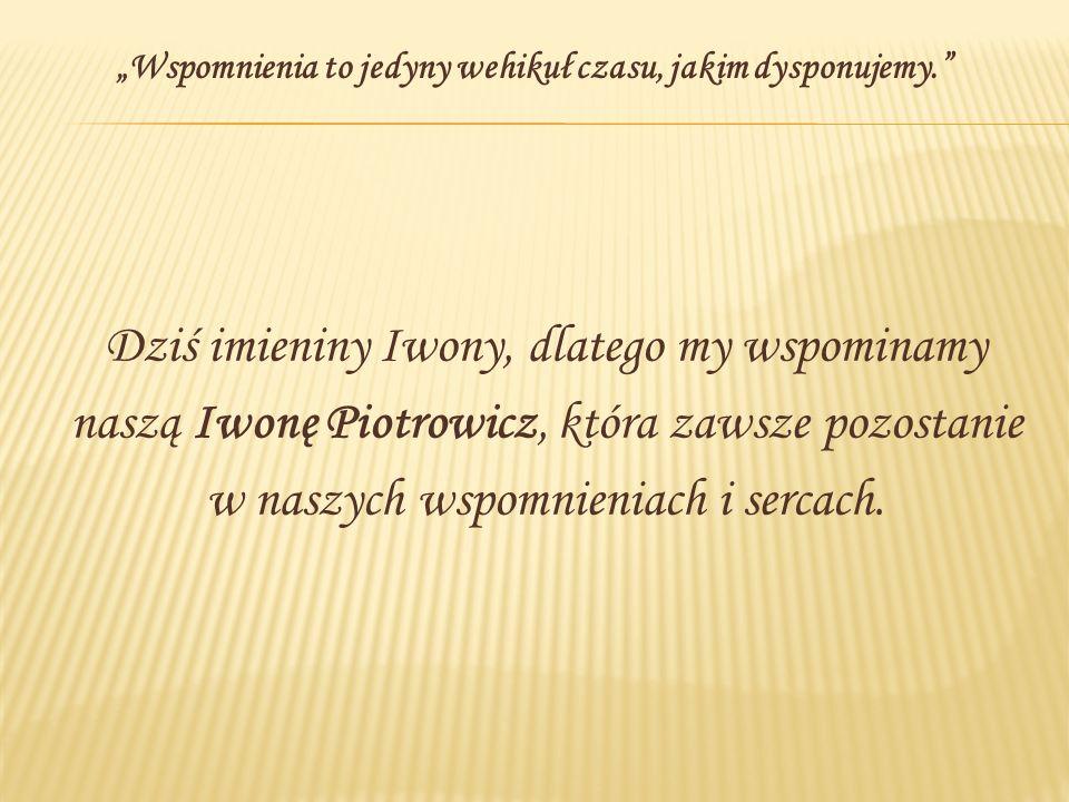 Dziś imieniny Iwony, dlatego my wspominamy naszą Iwonę Piotrowicz, która zawsze pozostanie w naszych wspomnieniach i sercach. Wspomnienia to jedyny we