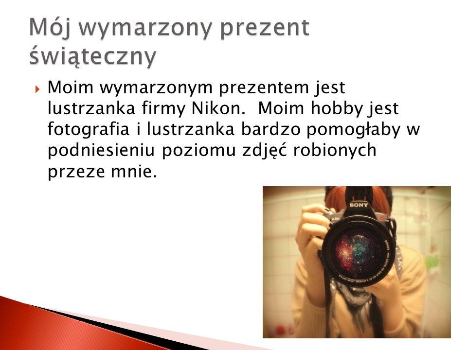 Moim wymarzonym prezentem jest lustrzanka firmy Nikon.